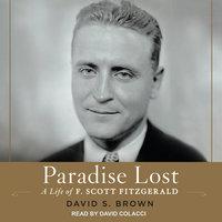 Paradise Lost: A Life of F. Scott Fitzgerald - David S. Brown