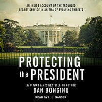 Protecting the President: An Inside Account of the Troubled Secret Service in an Era of Evolving Threats - Dan Bongino