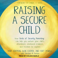 Raising a Secure Child: How Circle of Security Parenting Can Help You Nurture Your Child's Attachment, Emotional Resilience, and Freedom to Explore - Glen Cooper, Kent Hoffman, Bert Powell