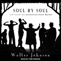 Soul by Soul: Life Inside the Antebellum Slave Market - Walter Johnson