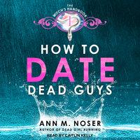 How to Date Dead Guys - Ann M. Noser