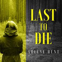 Last to Die - Arlene Hunt
