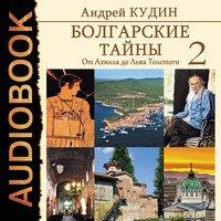 Болгарские тайны. Книга 2. От Ахилла до Льва Толстого - Андрей Кудин