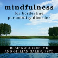 Mindfulness for Borderline Personality Disorder - Blaise Aguirre, Gillian Galen
