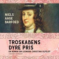 Troskabens dyre pris - En roman om Leonora Christina Ulfeldt - Niels Aage Barfoed
