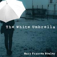 The White Umbrella - Mary Frances Bowley