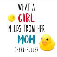 What a Girl Needs From Her Mom - Cheri Fuller