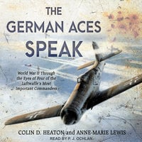The German Aces Speak: World War II Through the Eyes of Four of the Luftwaffe's Most Important Commanders - Colin D. Heaton, Anne-Marie Lewis