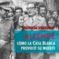 Allende. Cómo la Casa Blanca provocó su muerte - Patricia Verdugo