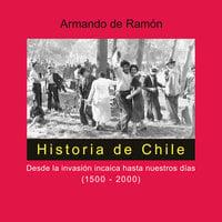Historia de Chile. Desde la invasión incaica hasta nuestros días (1500-2000) - Armando de Ramón