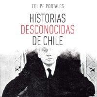 Historias desconocidas de Chile - Felipe Portales