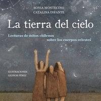 La tierra del cielo. Lecturas de mitos chilenos sobre los cuerpos celestes - Sonia Montecino y Catalina Infante