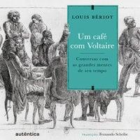 Um café com Voltaire - conversas com as grandes mentes de seu tempo - Louis Bériot
