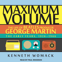 Maximum Volume: The Life of Beatles Producer George Martin - Kenneth Womack