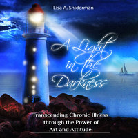A Light in the Darkness: Transcending Chronic Illness Through the Power of Art and Attitude - Lisa A. Sniderman