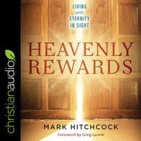 Heavenly Rewards: Living with Eternity in Sight - Mark Hitchcock