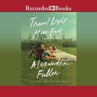 Travel Light, Move Fast - Alexandra Fuller