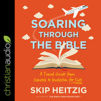 Soaring Through the Bible: A Travel Guide from Genesis to Revelation for Kids - Skip Heitzig