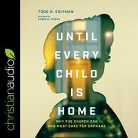 Until Every Child Is Home: Why the Church Can and Must Care for Orphans - Todd R. Chipman