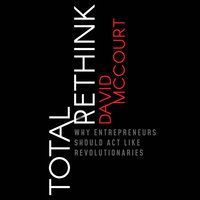 Total Rethink: Why Entrepreneurs Should Act Like Revolutionaries - David McCourt