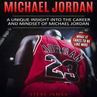 Michael Jordan: A Unique Insight into the Career and Mindset of Michael Jordan (What It Takes to Be Like Mike) - Steve James