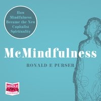 McMindfulness: How Mindfulness Became the New Capitalist Spirituality - Ronald E Purser