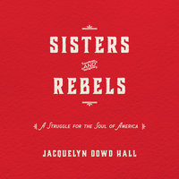 Sisters and Rebels: A Struggle for the Soul of America - Jacquelyn Dowd Hall