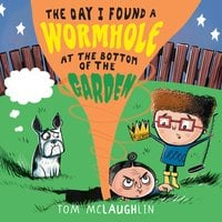 The Day I Found a Wormhole at the Bottom of the Garden - Tom McLaughlin