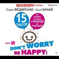 15 шагов от паники и страха к свободе и счастью. И — don't worry! bе happy! - Илья Качай,Павел Федоренко