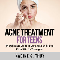 Acne Treatment for Teens: The Ultimate Guide to Cure Acne and Have Clear Skin for Teenagers - Nadine C Thuy