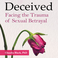 Deceived: Facing the Trauma of Sexual Betrayal - Claudia Black, PhD