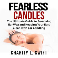Ear Candles: The Ultimate Guide to Removing Ear Wax and Keeping Your Ears Clean with Ear Candling - Charity L. Swift