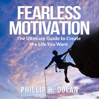 Fearless Motivation: The Ultimate Guide to Create the Life You Want - Phillip H. Dolan