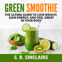 Green Smoothie: The Ultima Guide to Lose Weight, Gain Energy, and Feel Great in Your Body - S. R. Sinclairs