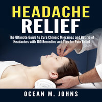Headache Relief: The Ultimate Guide to Cure Chronic Migraines and Get rid of Headaches with 100 Remedies and Tips for Pain Relief - Ocean M. Johns