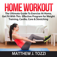 Home Workout: The Ultimate Guide To Exercise At Home, Get Fit With This Effective Program for Weight Training, Cardio, Core & Stretching - Matthew J. Tozzi
