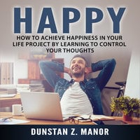How to Achieve Happiness In Your Life Project by Learning to Control Your Thoughts - Dunstan Z. Manor