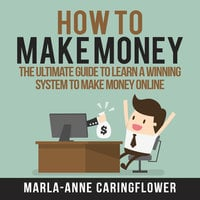 How to Make Money: The Ultimate Guide to Learn A Winning System to Make Money Online - Marla-Anne Caringflower
