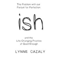 ish: The Problem with our Pursuit for Perfection and the Life-Changing Practice of Good Enough. - Lynne Cazaly