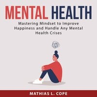 Mental Health: Mastering Mindset to Improve Happiness and Handle Any Mental Health Crises - Mathias L. Cope
