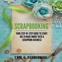 Scrapbooking: Your Step-By-Step Guide To Starting to Make Money With a Scrapbook Business - Carl O. Barbedwire