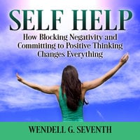 Self Help: How Blocking Negativity and Committing to Positive Thinking Changes Everything - Wendell G. Seventh