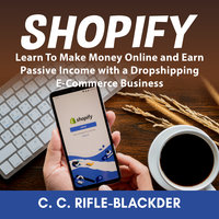 Shopify: Learn To Make Money Online and Earn Passive Income with a Dropshipping E-Commerce Business - C. C. Rifle-Blackder