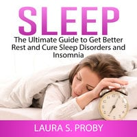 Sleep: The Ultimate Guide to Get Better Rest and Cure Sleep Disorders and Insomnia - Laura S. Proby