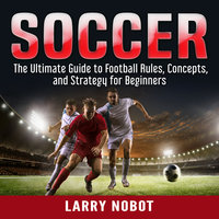 Soccer: The Ultimate Guide to Soccer Rules, Concepts, and Strategy for Beginners - Larry Nobot