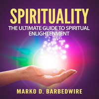 Spirituality: The Ultimate Guide to Spiritual Enlightenment - Marko D. Barbedwire