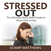 Stressed Out: The Ultimate Stress Relief Guide to Stress-Free Living - Scamp Matthews