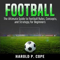 The Ultimate Guide to Football Rules, Concepts, and Strategy for Beginners - Harold P Cope