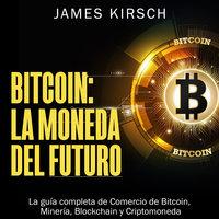 Bitcoin: La Moneda del Futuro [Bitcoin: The Currency of the Future] - James Kirsch