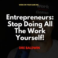 Entrepreneurs: Stop Doing All The Work Yourself! - Dre Baldwin